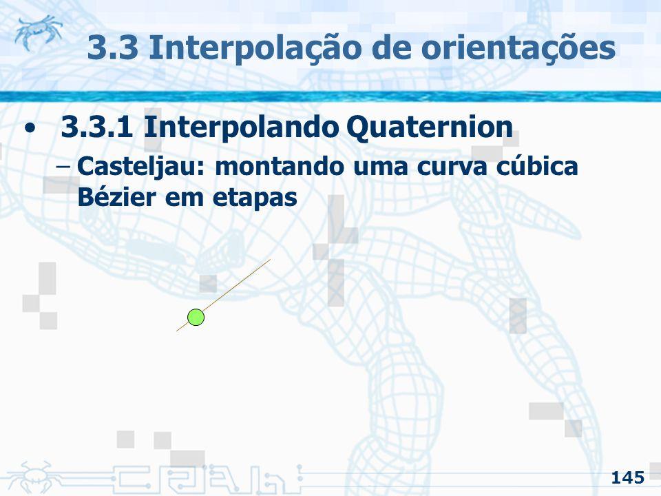 146 3.3 Interpolação de orientações 3.3.1 Interpolando Quaternion –Casteljau: montando uma curva cúbica Bézier em etapas Ponto da curva p/ t = 0.1