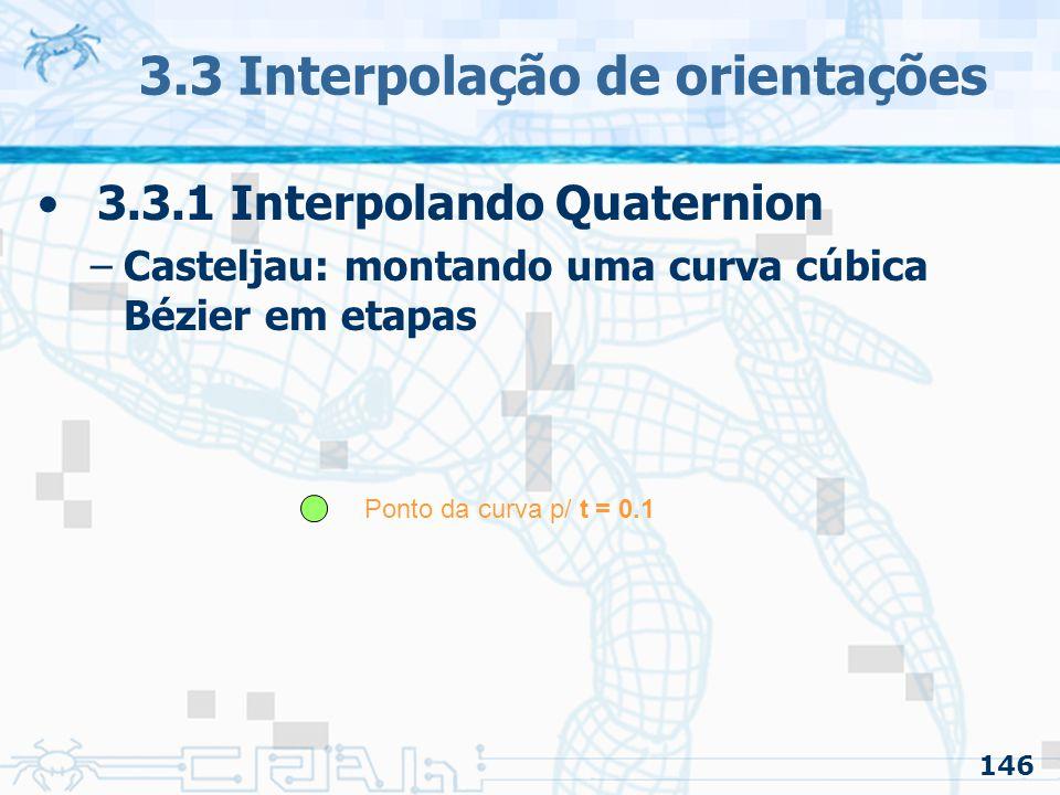 147 3.3 Interpolação de orientações p1 = lerp( Pn, An, t ) p2 = lerp( An, Bn+1, t ) p3 = lerp( Bn+1, Pn+1, t ) p12 = lerp( p1, p2, t ) p23 = lerp( p2, p3, t ) p = lerp( p12, p23, t ) PnPn B n+1 P n+1 AnAn