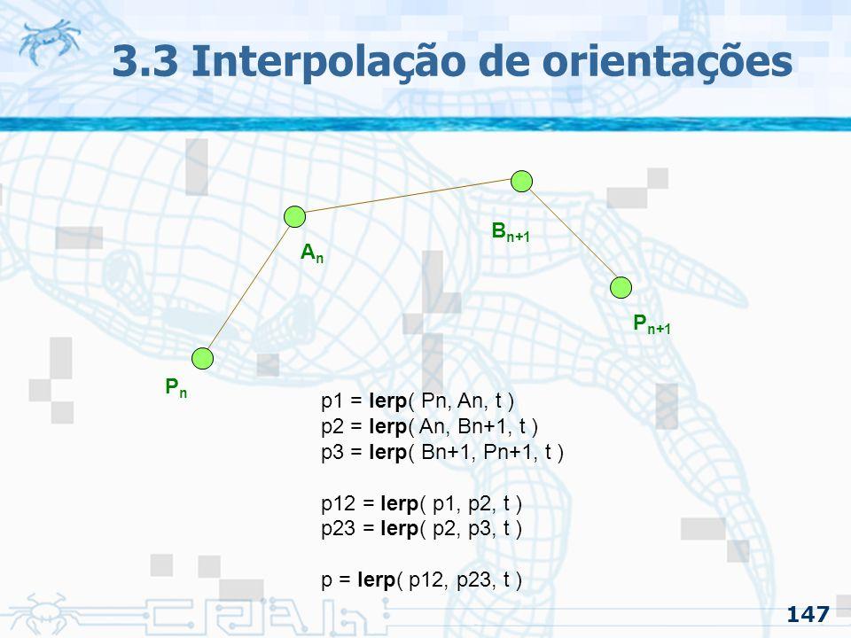 148 3.3 Interpolação de orientações 3.3.1 Interpolando Quaternion –Para trabalhar com o algoritmo de Casteljau com quaternions e interpolação linear esférica: Basta usarmos a primitiva SLERP que foi desenvolvida anteriormente para Quaternions QnQn B n+1 Q n+1 AnAn