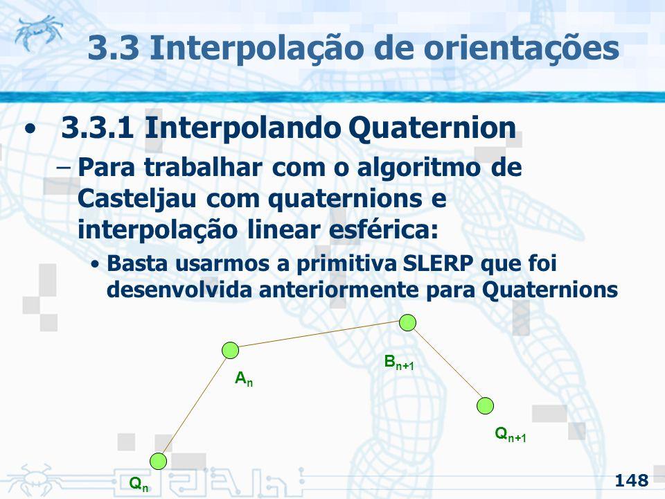 149 3.3 Interpolação de orientações 3.3.1 Interpolando Quaternion –Para trabalhar com o algoritmo de Casteljau com quaternions e interpolação linear esférica: Basta usarmos a primitiva SLERP que foi desenvolvida anteriormente para Quaternions q1 = slerp( Qn, An, t ) q2 = slerp( An, Bn+1, t ) q3 = slerp( Bn+1, Qn+1, t ) q12 = slerp( q1, q2, t ) q23 = slerp( q2, q3, t ) q = slerp( q12, q23, t )