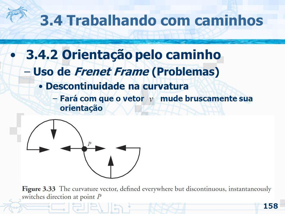 159 3.4 Trabalhando com caminhos 3.4.2 Orientação pelo caminho –Uso de Frenet Frame (Problemas) O movimento resultante parecerá não natural Nem sempre usar a tangente é desejado –Não parece corresponder a direção para onde se está olhando »O natural para quem está andando de carro, por exemplo, é olhar mais adiante na curva Mesmo que a curva pareça suave, o vetor up pode mudar descontroladamente –Inclusive de cabeça para baixo O vetor pode ser usado para indicar a inclinação em uma curva