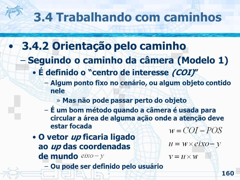 161 3.4 Trabalhando com caminhos 3.4.2 Orientação pelo caminho –Seguindo o caminho da câmera (Modelo 2) É definido o centro de interesse (COI) usando um valor paramétrico delta –Sendo a posição da câmera, é o COI »Para isso a função tem que estar reparametrizada em função da distância –No final da curva pode ser usado a tangente