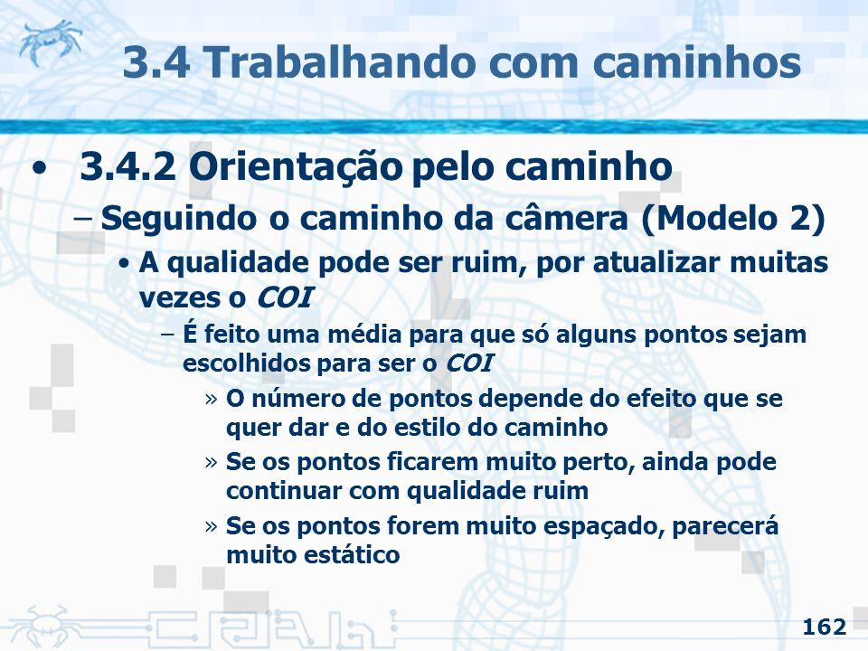 163 3.4 Trabalhando com caminhos 3.4.2 Orientação pelo caminho –Seguindo o caminho da câmera (Modelo 3) Fazer uma função para o COI –Mais trabalhoso –Mais flexibilidade Também fazer uma função para o vetor up