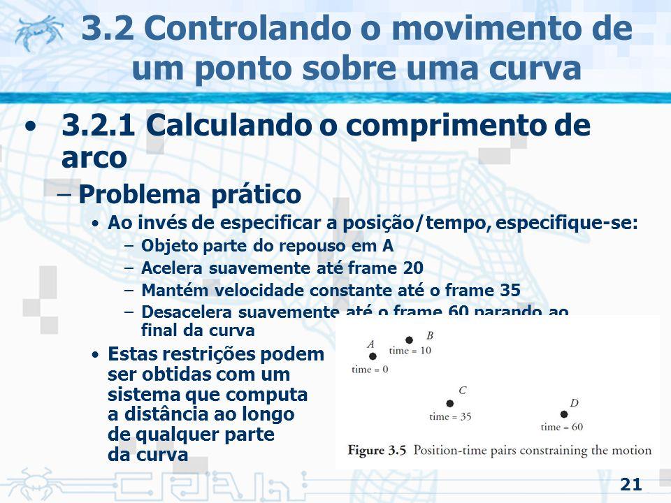 22 3.2 Controlando o movimento de um ponto sobre uma curva 3.2.1 Calculando o comprimento de arco –Assumindo que a posição do objeto será interpolada –Objetivo Definir uma função paramétrica que ache um ponto no espaço tridimensional