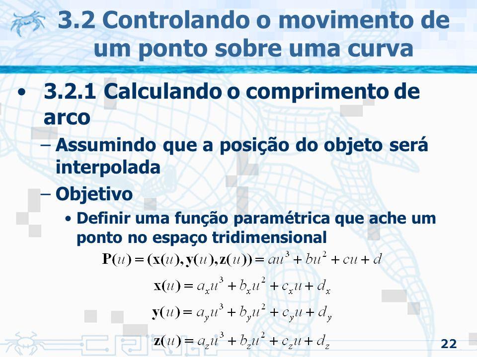 23 3.2 Controlando o movimento de um ponto sobre uma curva 3.2.1 Calculando o comprimento de arco –Definições importantes Curva espacial –Refere-se ao espaço a percorrer –Dada pela função de interpolação Função distância-tempo –Refere-se a como o objeto desliza sobre a curva –Dependendo desta função, pode-se dar uma impressão diferente na animação Velocidade constante Velocidade nula no ponto mais alto