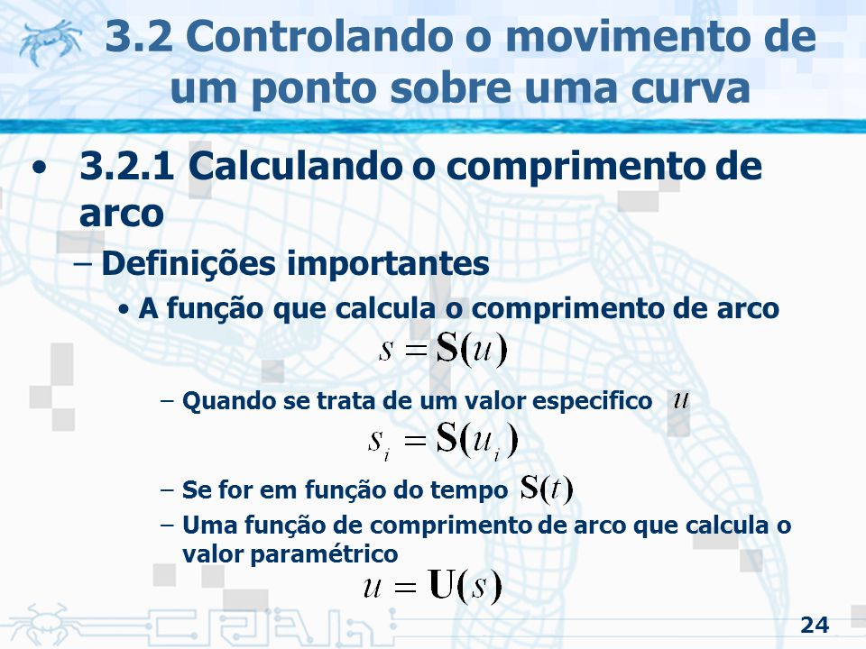 25 3.2 Controlando o movimento de um ponto sobre uma curva 3.2.1 Calculando o comprimento de arco –Estabelecendo a relação entre 'distancia percorrida' e o 'valor paramétrico' Parametrização pelo comprimento do arco Permite uma velocidade constante pela curva se for resolvido para tamanhos iguais de comprimento de arco Mais adiante será possível acelerar controlando o espaço percorrido em um dado intervalo