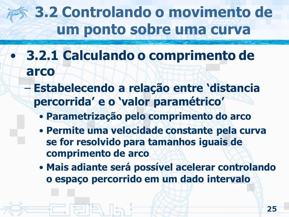26 3.2 Controlando o movimento de um ponto sobre uma curva 3.2.1 Calculando o comprimento de arco –A função calcula a distância entre dois pontos, e, na curva –Problemas a serem resolvidos 1.Dados e achar 2.Dado o comprimento e o parâmetro, achar, tal que