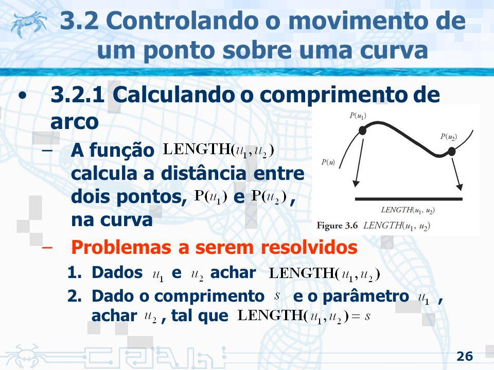27 3.2 Controlando o movimento de um ponto sobre uma curva 3.2.1 Calculando o comprimento de arco –Se a função inversa de puder ser calculada, ou estimada, a curva pode ser parametrizada –Isto é, achar o ponto