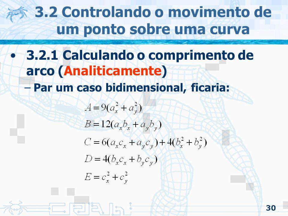 31 3.2 Controlando o movimento de um ponto sobre uma curva 3.2.1 Calculando o comprimento de arco (Forward Differencing) –Estimativa –São feitas amostras com vários valores paramétricos Sendo cada valor é um ponto na curva Serão utilizados para aproximar o arco por um seguimento de reta entre dois pontos É feito uma tabela com os valores: –Index –Valor paramétrico –Comprimento de arco »Do inicio da curva até o ponto