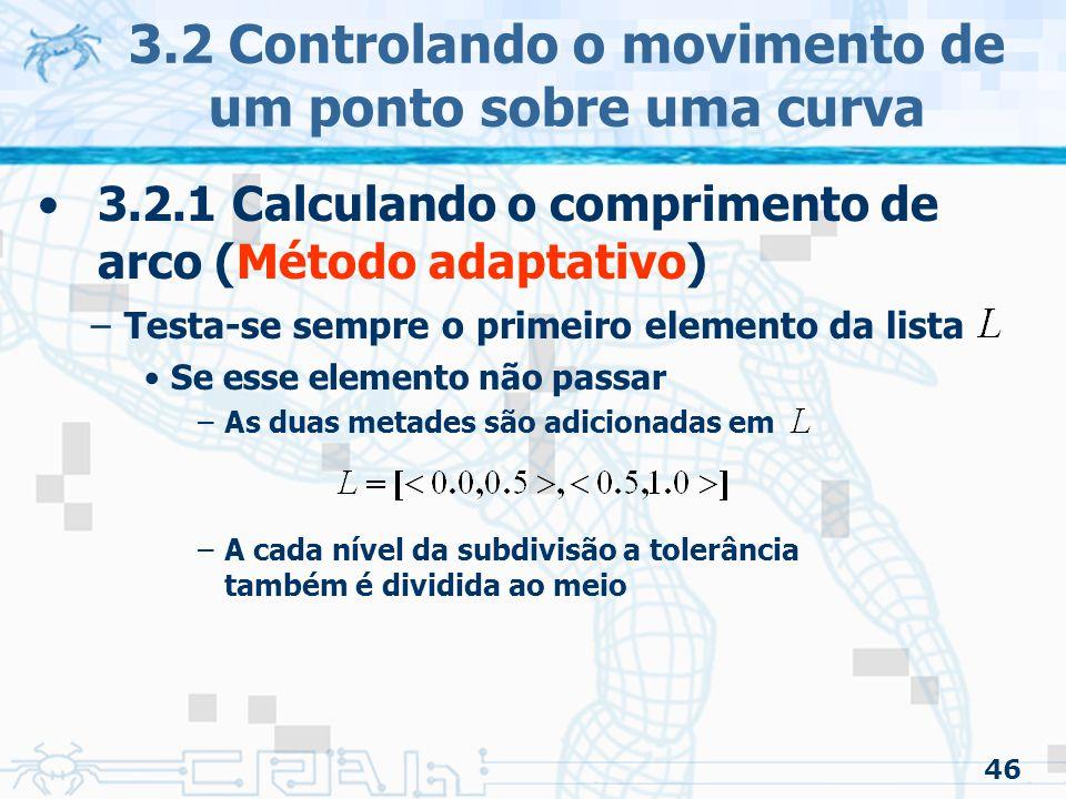 47 3.2 Controlando o movimento de um ponto sobre uma curva 3.2.1 Calculando o comprimento de arco (Estimando numericamente a integral) –Muitas técnicas aproximam a integral Regra do trapézio e Simpson –Espaçamentos uniformes Quadratura de Gauss –Espaçamentos não uniformes »Tentando conseguir melhor exatidão »Diminui o número de vezes que a função é estimada