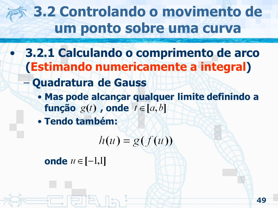 50 3.2 Controlando o movimento de um ponto sobre uma curva 3.2.1 Calculando o comprimento de arco (Estimando numericamente a integral) –Quadratura de Gauss Fazendo substituição, temos: