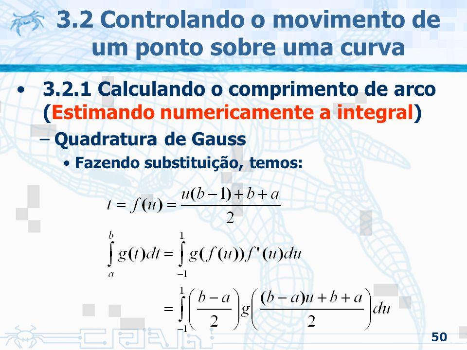 51 3.2 Controlando o movimento de um ponto sobre uma curva 3.2.1 Calculando o comprimento de arco (Estimando numericamente a integral) –Quadratura de Gauss Para calcular o comprimento de arco de uma curva cúbica: usando as equações mostradas no modo analítico.