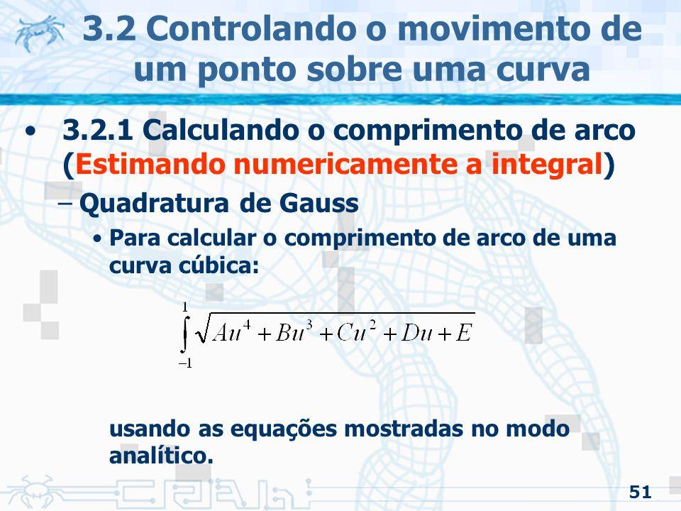 52 3.2 Controlando o movimento de um ponto sobre uma curva 3.2.1 Calculando o comprimento de arco (Quadratura de Gauss adaptada) –Curvas podem ter derivadas que variam Rapidamente –Subamostrado –Problema: Erros se acumulam Lentamente –Superamostrado –Problema: Cálculos desnecessários Solução: método adaptativo similar ao Forward Differencing Adaptativo