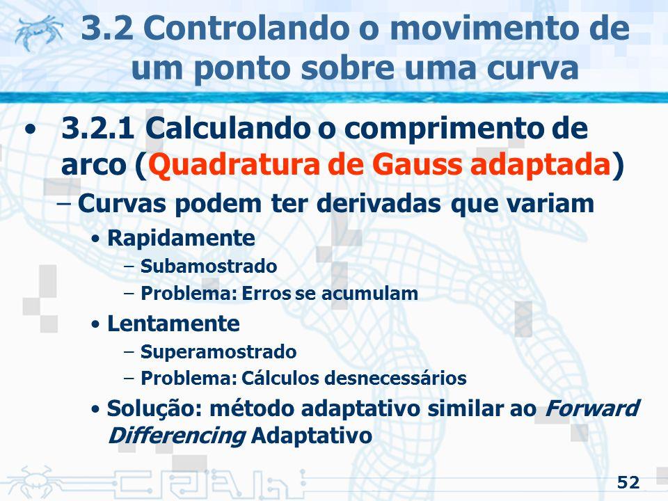 53 3.2 Controlando o movimento de um ponto sobre uma curva 3.2.1 Calculando o comprimento de arco (Quadratura de Gauss adaptada) –Método em alto nível Faz uma estimativa do tamanho do seguimento usando Quadratura de Gauss Faz estimativa do tamanho das duas metades do seguimento usando Quadratura de Gauss Testa com uma certa tolerância –Faz (ou não) novamente o procedimento com as metades Nota: existe o código em C no livro.