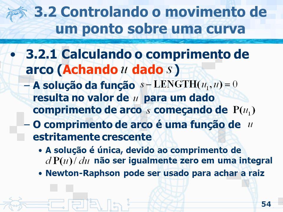 55 3.2 Controlando o movimento de um ponto sobre uma curva 3.2.1 Calculando o comprimento de arco (Achando dado ) –Newton-Raphson onde é e é a função que calcula o valor paramétrico de um ponto em uma curva paramétrica (pode ser calculada usando as tabelas) e é
