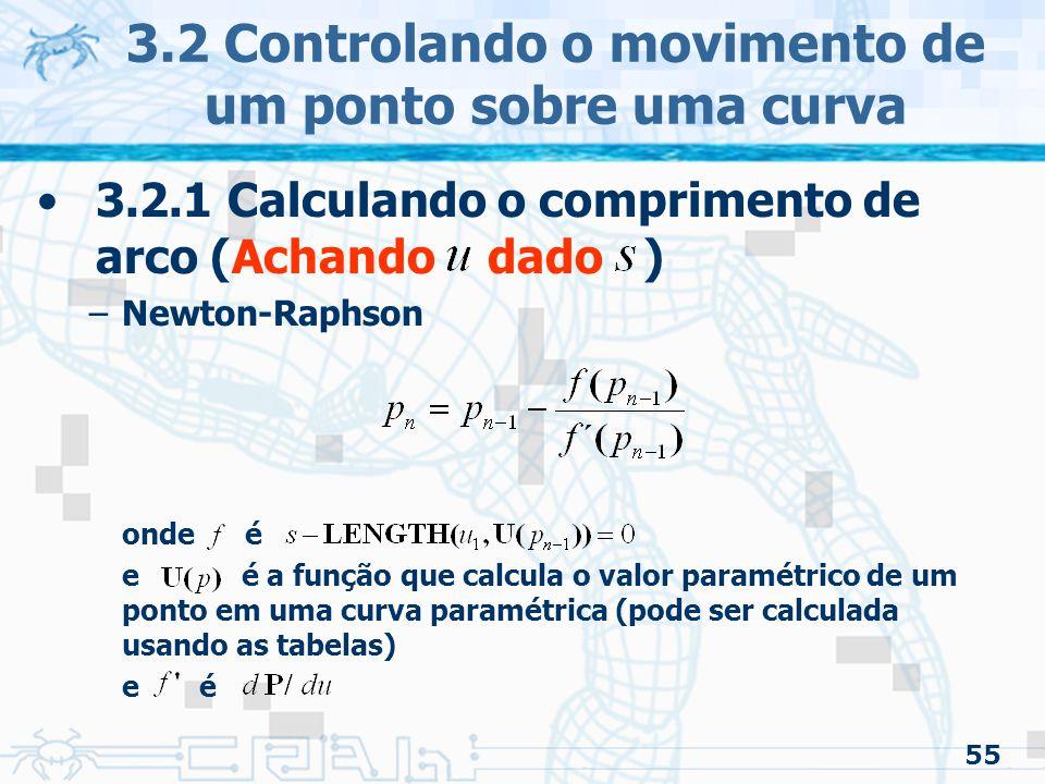 56 3.2 Controlando o movimento de um ponto sobre uma curva 3.2.1 Calculando o comprimento de arco (Achando dado ) –Problemas Alguns dos podem não está na curva –Pode fazer com que todos os próximos elementos sejam indefinidos –A binary subdivision pode ser utilizada »Achado tal que »Procura-se na tabela de subdivisão os valores e tal que, assim »Usa-se Newton-Raphson nesse subintervalo