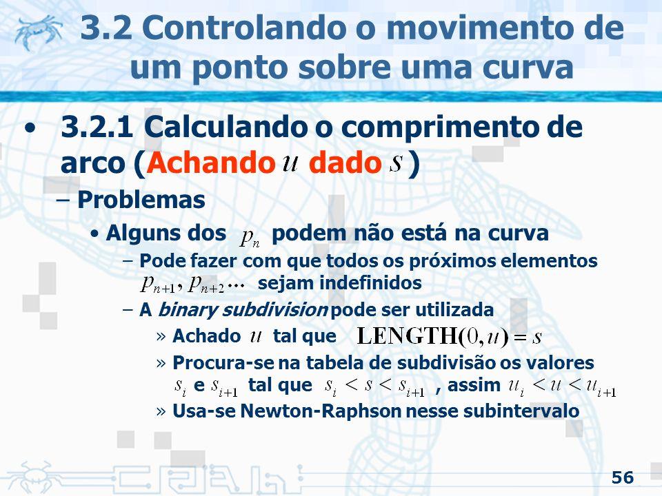 57 3.2 Controlando o movimento de um ponto sobre uma curva 3.2.1 Calculando o comprimento de arco (Achando dado ) –Problemas pode ser zero ou próximo em alguns pontos da curva –Causaria uma divisão por zero –Causado quando dois ou mais pontos de controle são colocados no mesmo lugar –Pode ser detectado calculando a derivada de e usado a binary subdivision