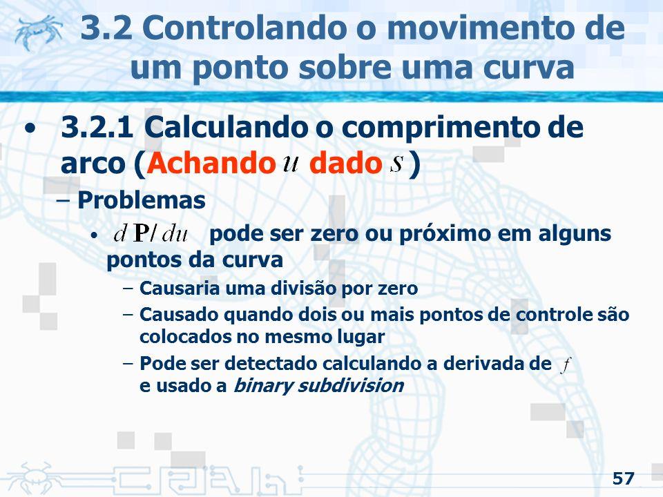 58 3.2 Controlando o movimento de um ponto sobre uma curva 3.2.1 Calculando o comprimento de arco (Achando dado ) –O chute inicial é feito interpolando entre os dois pontos extremos –Newton-Raphson necessita do calculo da integral do comprimento de arco em cada passo Quadratura de Gauss adaptativo fica desnecessária Aumenta a rapidez do algoritmo –Esses cálculos são independentes do tipo de curva