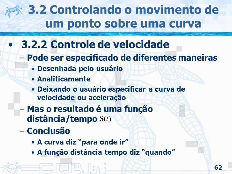 63 3.2 Controlando o movimento de um ponto sobre uma curva 3.2.2 Controle de velocidade –Juntando tudo aprendido Em um dado tempo indica a distância a ser percorrida na curva, desde o seu início até o tempo A tabela de comprimento de arco pode ser usada para achar o valor paramétrico Assim o ponto na curva pode ser calculado por