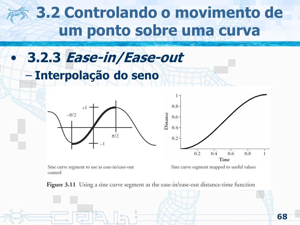 69 3.2 Controlando o movimento de um ponto sobre uma curva 3.2.3 Ease-in/Ease-out –Usando pedaços de senoidal para acelerar e desacelerar Parte da função pode ser velocidade constante As velocidades na aceleração e desaceleração são construídas com uma parte da função seno –Tomar cuidado com as tangentes para ter continuidade de primeira ordem