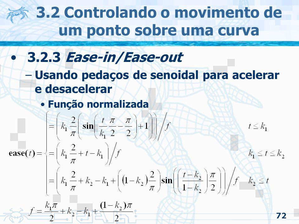 73 3.2 Controlando o movimento de um ponto sobre uma curva 3.2.3 Ease-in/Ease-out –Função polinomial cúbica Usado para aproximar de uma senoidal Evita o uso de funções transcendentais –Função que não pode ser expressa algebricamente As tangentes do começo e fim são zero Sem velocidade constante