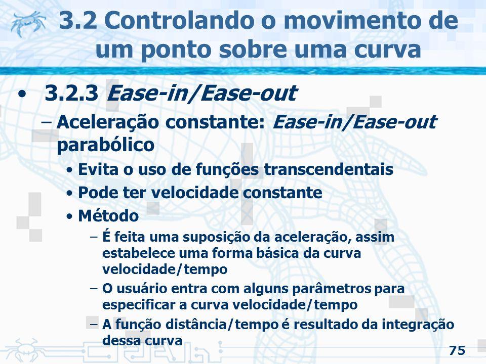 76 3.2 Controlando o movimento de um ponto sobre uma curva 3.2.3 Ease-in/Ease-out –Aceleração constante: Ease-in/Ease-out parabólico Exemplo 1 –Sem aceleração –Velocidade constante (normalizada)