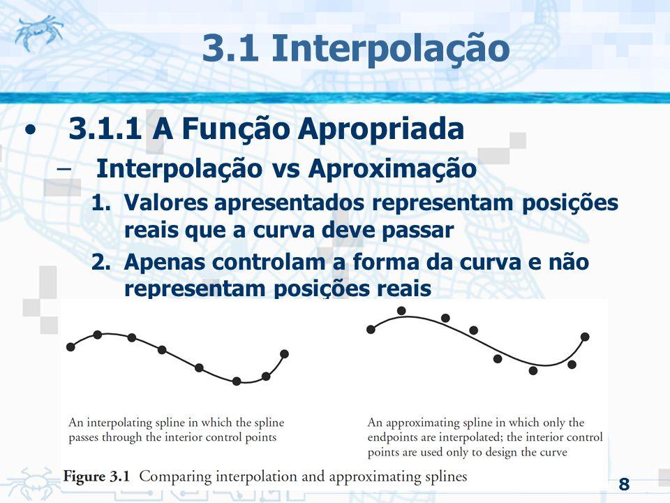 9 3.1 Interpolação 3.1.1 A Função Apropriada –Interpolação vs Aproximação Funções usadas para interpolação: –Formulação de Hermite »Requer a tangente das extremidade –Spline Catmull-Rom »Semelhante: Parabolic Blending »Apenas as posições que a curva deve passar Funções usadas para aproximação –Bezier –B-spline