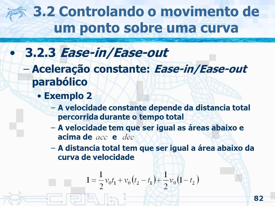 83 3.2.3 Ease-in/Ease-out –Aceleração constante: Ease-in/Ease-out parabólico Exemplo 3 –Pode-se especificar somente a curva de velocidade/tempo –O usuário pode especificar duas das três variáveis » –Exemplo: caso o usuário especifique os tempos –A função da distância é conseguida integrando a função de aceleração »A constante adicionada pela integração é zero 3.2 Controlando o movimento de um ponto sobre uma curva » »