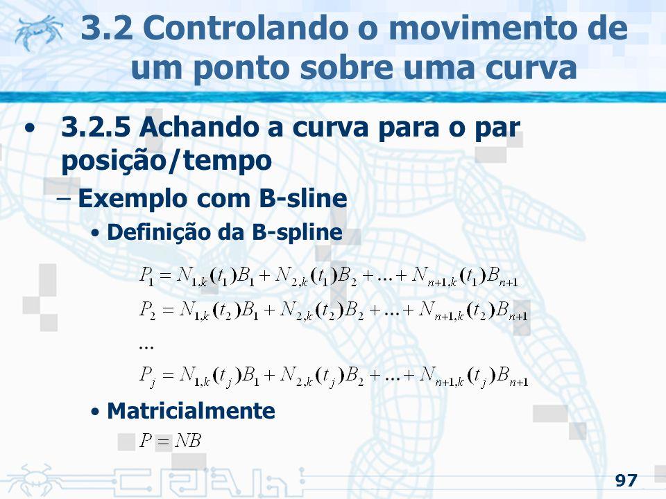 98 3.2.5 Achando a curva para o par posição/tempo –Exemplo com B-sline Definição da B-spline Matricialmente onde é o vetor dos pontos dados, é o vetor dos pontos de controle e é a matriz de funções básicas calculadas nos tempos dados 3.2 Controlando o movimento de um ponto sobre uma curva