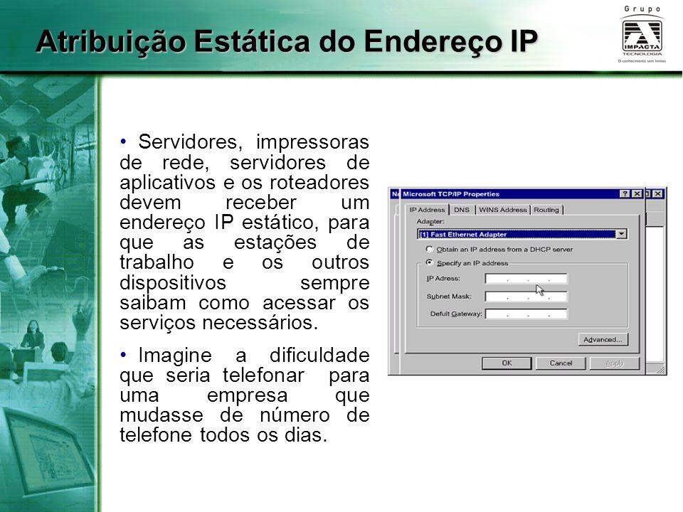 Atribuição Estática do Endereço IP Servidores, impressoras de rede, servidores de aplicativos e os roteadores devem receber um endereço IP estático, para que as estações de trabalho e os outros dispositivos sempre saibam como acessar os serviços necessários.
