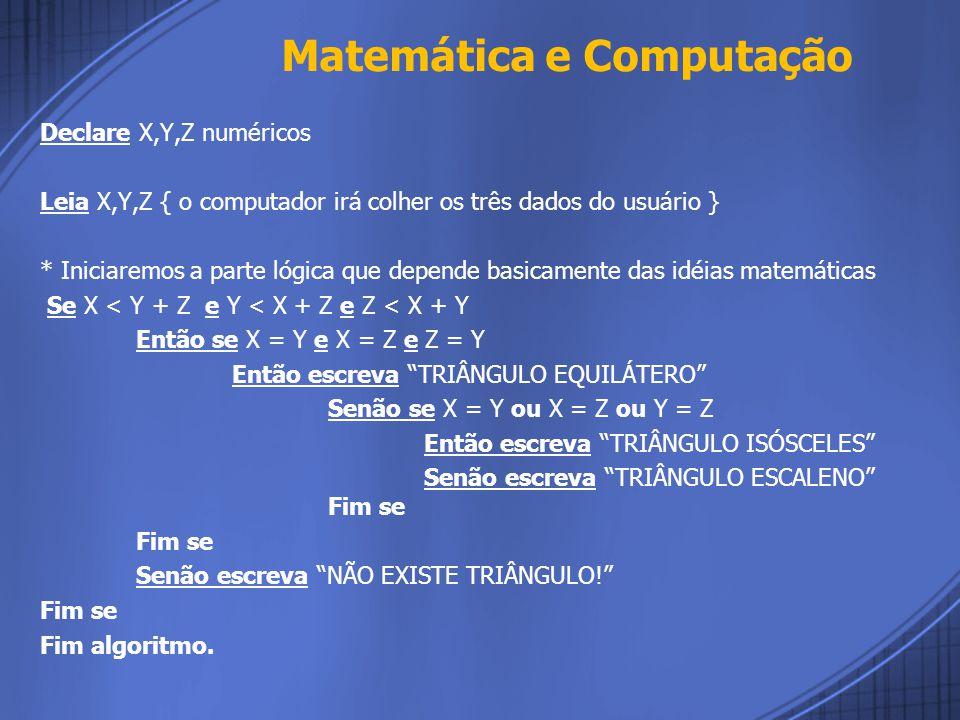 Declare X,Y,Z numéricos Leia X,Y,Z { o computador irá colher os três dados do usuário } * Iniciaremos a parte lógica que depende basicamente das idéias matemáticas Se X < Y + Z e Y < X + Z e Z < X + Y Então se X = Y e X = Z e Z = Y Então escreva TRIÂNGULO EQUILÁTERO Senão se X = Y ou X = Z ou Y = Z Então escreva TRIÂNGULO ISÓSCELES Senão escreva TRIÂNGULO ESCALENO Fim se Fim se Senão escreva NÃO EXISTE TRIÂNGULO! Fim se Fim algoritmo.