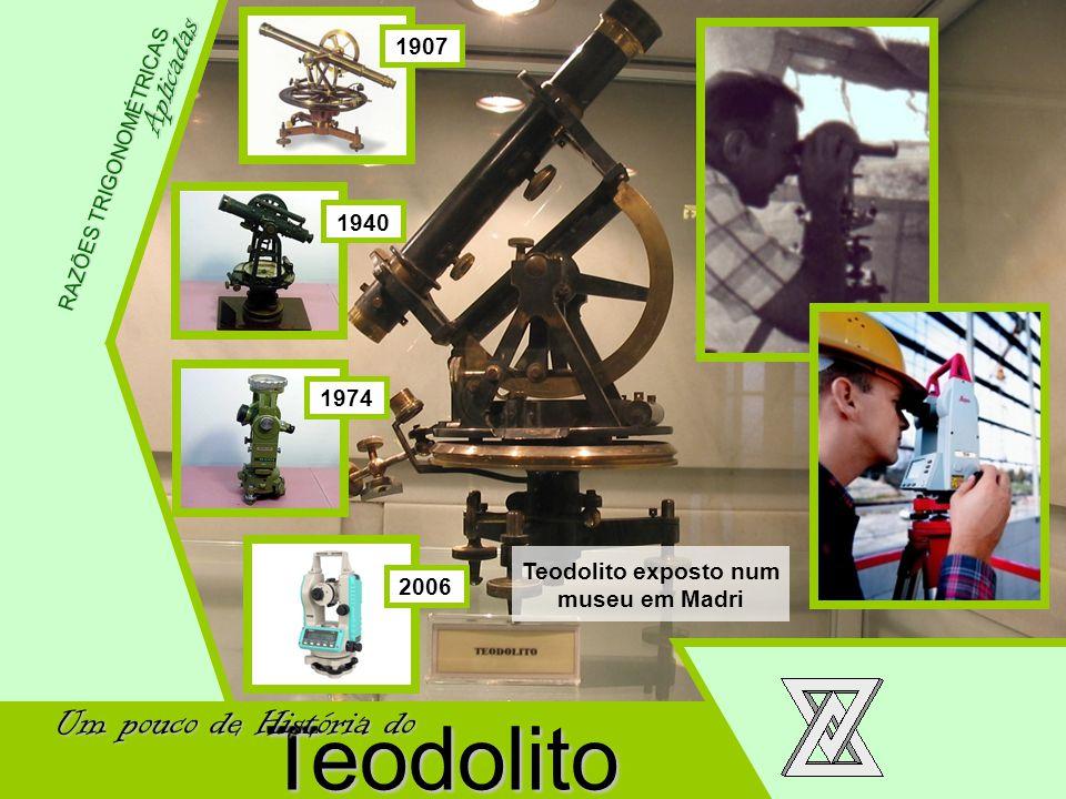 Wellington Meneses Júnior Aplicadas RAZÕES TRIGONOMÉTRICAS Teodolito Um pouco de História do Aplicadas 1907 1940 1974 2006 Teodolito exposto num museu
