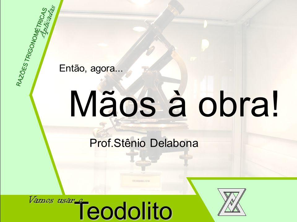 Wellington Meneses Júnior Aplicadas RAZÕES TRIGONOMÉTRICAS Teodolito Vamos usar o Então, agora... Mãos à obra! Prof.Stênio Delabona
