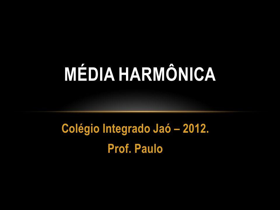 Colégio Integrado Jaó – 2012. Prof. Paulo MÉDIA HARMÔNICA