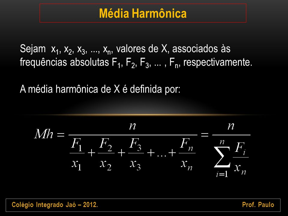 Colégio Integrado Jaó – 2012.Prof. Paulo Média Harmônica Sejam x 1, x 2, x 3,..., x n, valores de X, associados às frequências absolutas F 1, F 2, F 3