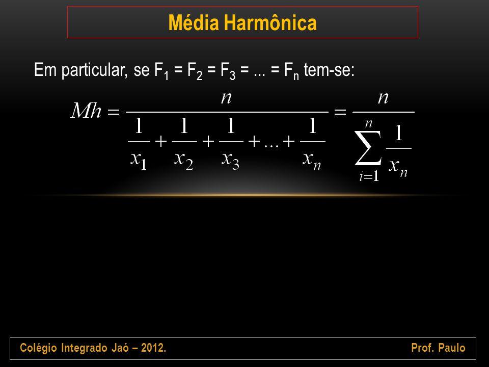Colégio Integrado Jaó – 2012.Prof. Paulo Média Harmônica Em particular, se F 1 = F 2 = F 3 =... = F n tem-se: