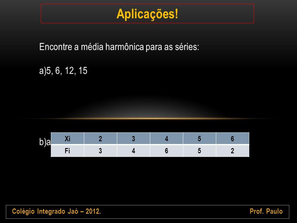 Colégio Integrado Jaó – 2012.Prof. Paulo Aplicações! Encontre a média harmônica para as séries: a)5, 6, 12, 15 b)ad Xi23456 Fi34652