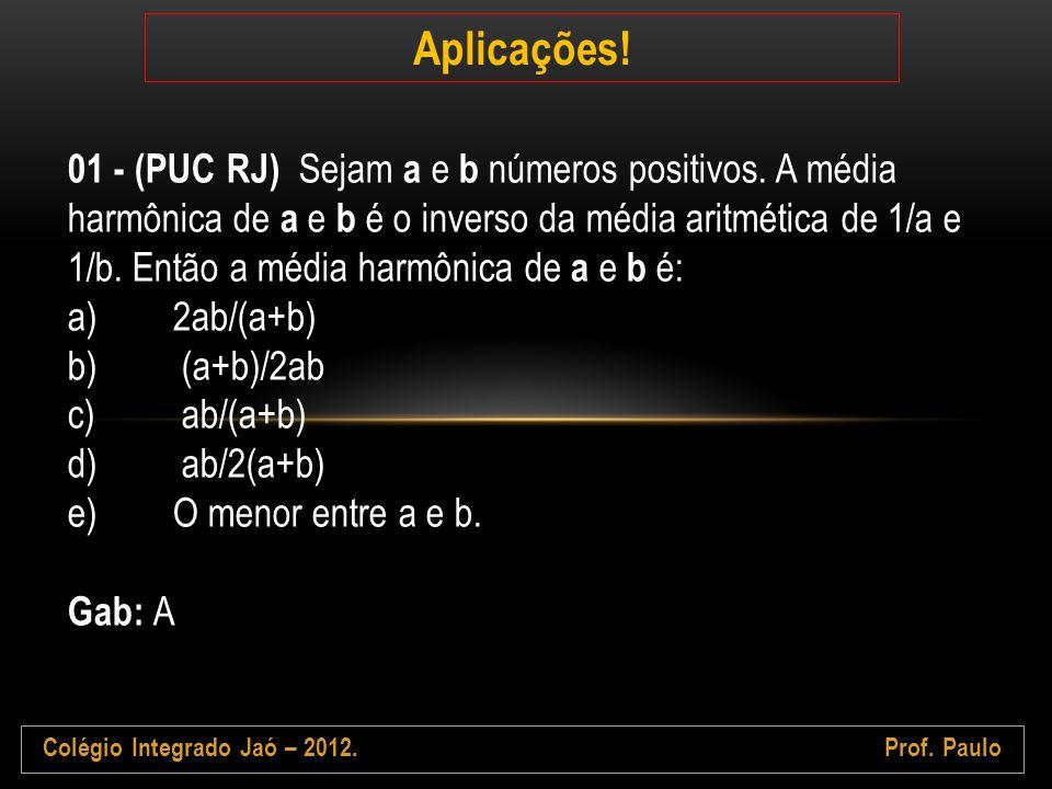Colégio Integrado Jaó – 2012.Prof. Paulo Aplicações! 01 - (PUC RJ) Sejam a e b números positivos. A média harmônica de a e b é o inverso da média arit