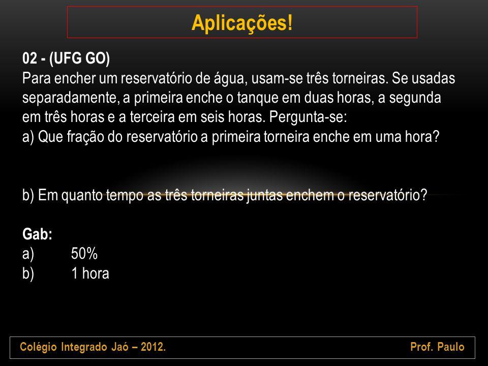 Colégio Integrado Jaó – 2012.Prof. Paulo Aplicações! 02 - (UFG GO) Para encher um reservatório de água, usam-se três torneiras. Se usadas separadament