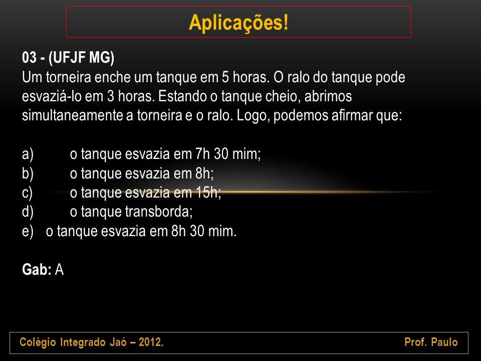 Colégio Integrado Jaó – 2012.Prof. Paulo Aplicações! 03 - (UFJF MG) Um torneira enche um tanque em 5 horas. O ralo do tanque pode esvaziá-lo em 3 hora