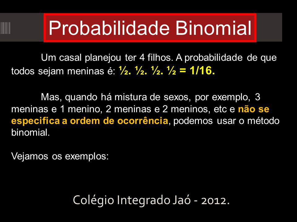 Colégio Integrado Jaó - 2012. Probabilidade Binomial Um casal planejou ter 4 filhos. A probabilidade de que todos sejam meninas é: ½. ½. ½. ½ = 1/16.