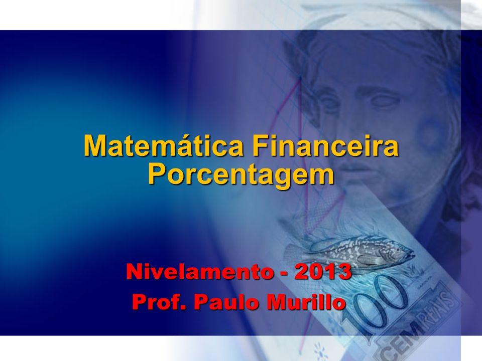 Matemática Financeira Porcentagem Nivelamento - 2013 Prof. Paulo Murillo