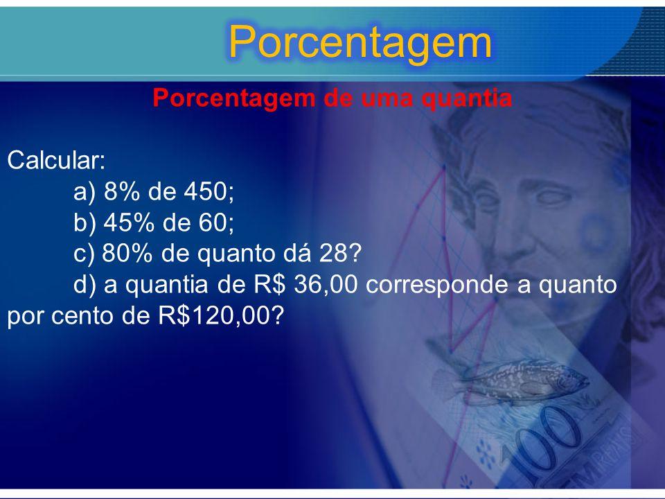 Porcentagem de uma quantia Calcular: a) 8% de 450; b) 45% de 60; c) 80% de quanto dá 28? d) a quantia de R$ 36,00 corresponde a quanto por cento de R$
