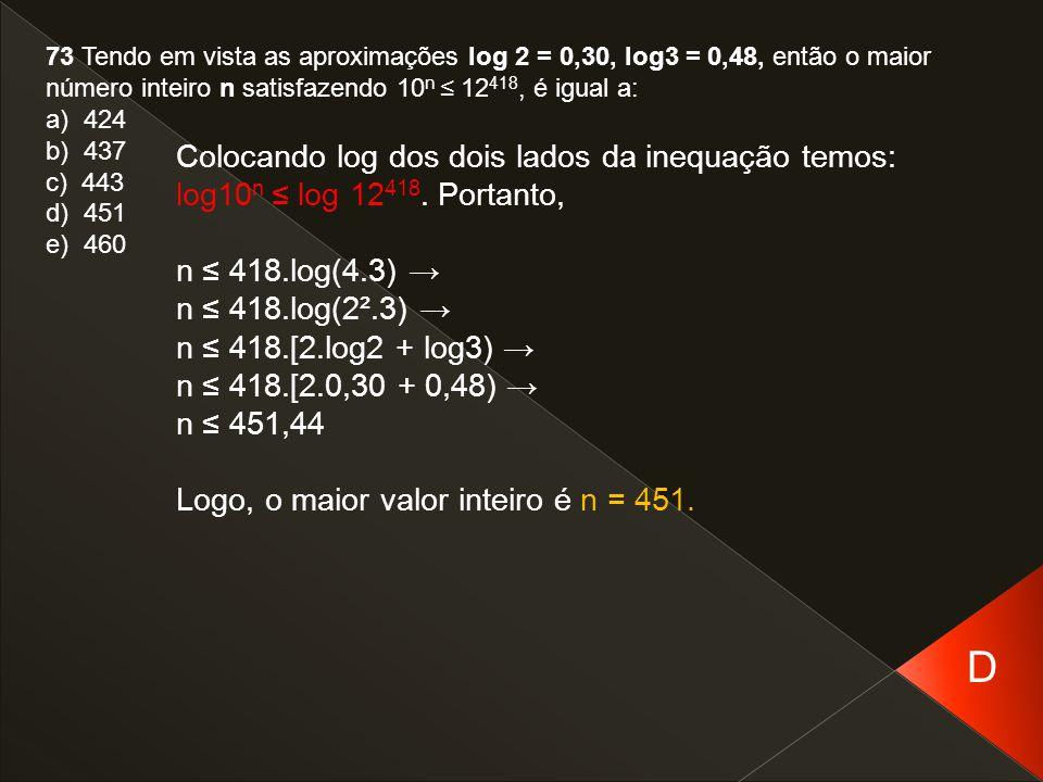 73 Tendo em vista as aproximações log 2 = 0,30, log3 = 0,48, então o maior número inteiro n satisfazendo 10 n ≤ 12 418, é igual a: a) 424 b) 437 c) 44
