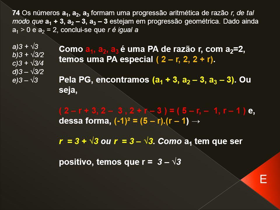 74 Os números a 1, a 2, a 3 formam uma progressão aritmética de razão r, de tal modo que a 1 + 3, a 2 – 3, a 3 – 3 estejam em progressão geométrica. D
