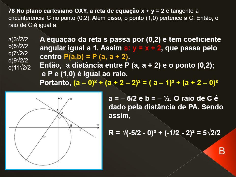 78 No plano cartesiano OXY, a reta de equação x + y = 2 é tangente à circunferência C no ponto (0,2). Além disso, o ponto (1,0) pertence a C. Então, o