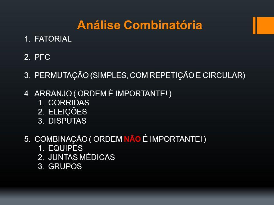 Análise Combinatória 1.FATORIAL 2.PFC 3.PERMUTAÇÃO (SIMPLES, COM REPETIÇÃO E CIRCULAR) 4.ARRANJO ( ORDEM É IMPORTANTE! ) 1.CORRIDAS 2.ELEIÇÕES 3.DISPU