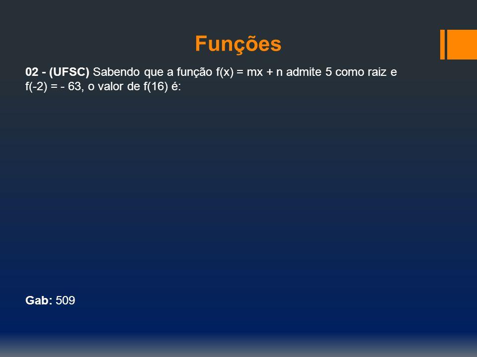 Funções 02 - (UFSC) Sabendo que a função f(x) = mx + n admite 5 como raiz e f(-2) = - 63, o valor de f(16) é: Gab: 509