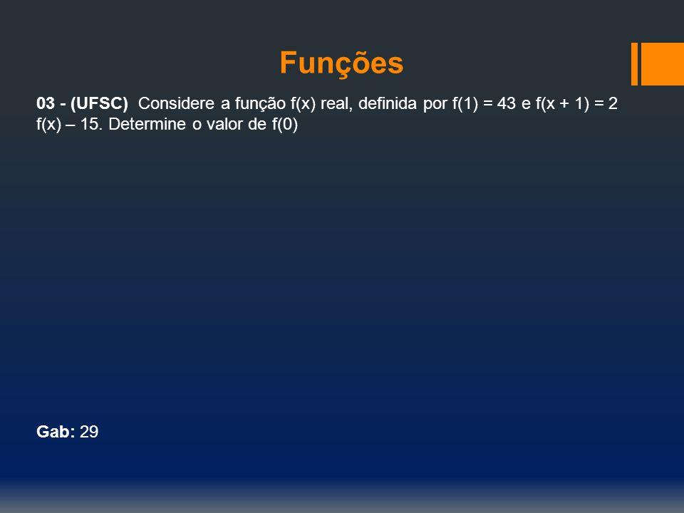 Funções 03 - (UFSC) Considere a função f(x) real, definida por f(1) = 43 e f(x + 1) = 2 f(x) – 15. Determine o valor de f(0) Gab: 29