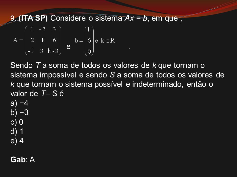 9. (ITA SP) Considere o sistema Ax = b, em que, e. Sendo T a soma de todos os valores de k que tornam o sistema impossível e sendo S a soma de todos o
